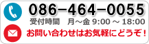 086-464-0055 受付時間 月〜金 9:00〜18:00 お問い合わせはお気軽にどうぞ!